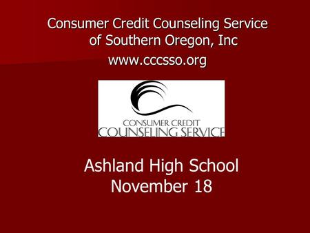 Consumer Credit Counseling Service of Southern Oregon, Inc www.cccsso.org Ashland High School November 18.