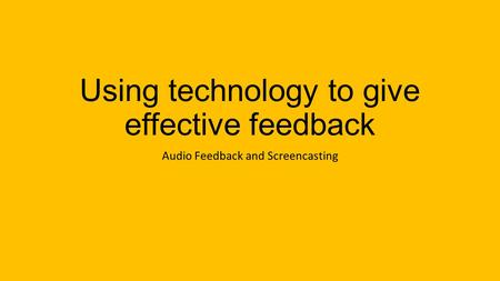 Using technology to give effective feedback Audio Feedback and Screencasting.