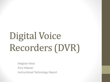 Digital Voice Recorders (DVR) Meghan West Amy Weaver Instructional Technology Report.