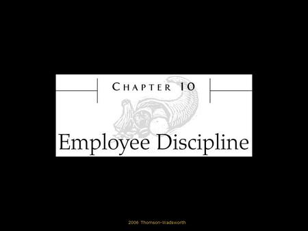 © 2006 Thomson-Wadsworth. Learning Objectives State the purpose of employee discipline. List common reasons why employees are disciplined. Identify the.