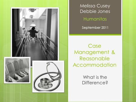 Case Management & Reasonable Accommodation What is the Difference? Melissa Cusey Debbie Jones Humanitas September 2011.