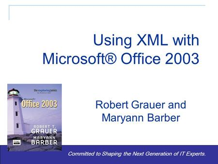 Exploring Microsoft® Office 2003 - Grauer and Barber 1 Committed to Shaping the Next Generation of IT Experts. Robert Grauer and Maryann Barber Using.