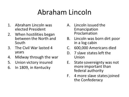 Abraham Lincoln 1.Abraham Lincoln was elected President 2.When hostilities began between the North and South 3.The Civil War lasted 4 years 4.Midway through.