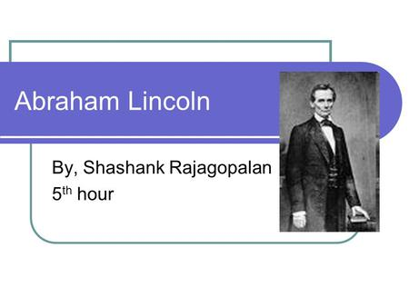 Abraham Lincoln By, Shashank Rajagopalan 5 th hour.
