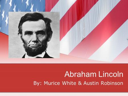 Abraham Lincoln By: Murice White & Austin Robinson.