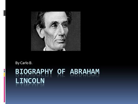 By Carlo B.. Personal Information Abraham Lincoln was born on February 12,1809. He was born in Kentucky His mother died of milk sickness, it was called.