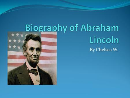By Chelsea W.. Personal Information Abraham Lincoln was born in a log cabin on February 12 th 1809 in Kentucky. His death was March 4 th. Abraham Lincoln.