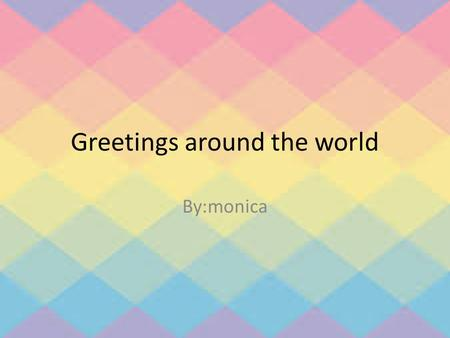 Greetings around the world By:monica. Introduction In some country people use handshake and hug to greet other. There was people that greet other by waving.
