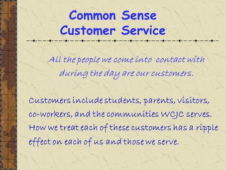 Common Sense Customer Service All the people we come into contact with during the day are our customers. Customers include students, parents, visitors,