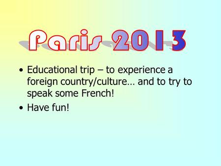 Educational trip – to experience a foreign country/culture… and to try to speak some French! Have fun!