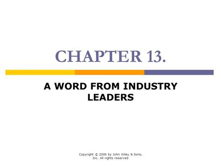 Copyright © 2006 by John Wiley & Sons, Inc. All rights reserved CHAPTER 13. A WORD FROM INDUSTRY LEADERS.