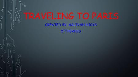 TRAVELING TO PARIS CREATED BY: AALIYAH HICKS 5 TH PERIOD.