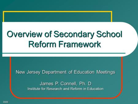 IRRE Overview of Secondary School Reform Framework New Jersey Department of Education Meetings James P. Connell, Ph. D Institute for Research and Reform.