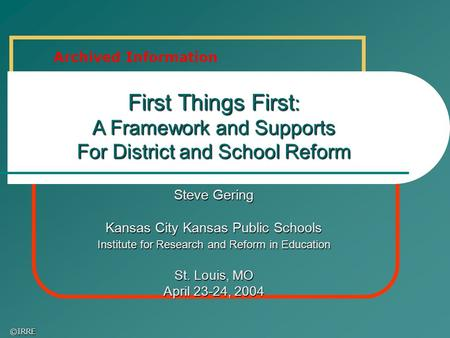©IRRE First Things First : A Framework and Supports For District and School Reform Steve Gering Kansas City Kansas Public Schools Institute for Research.