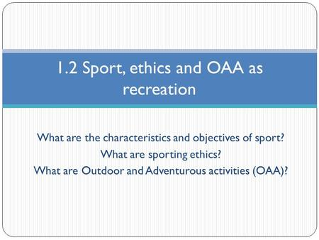 What are the characteristics and objectives of sport? What are sporting ethics? What are Outdoor and Adventurous activities (OAA)? 1.2 Sport, ethics and.