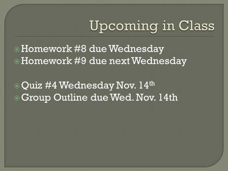  Homework #8 due Wednesday  Homework #9 due next Wednesday  Quiz #4 Wednesday Nov. 14 th  Group Outline due Wed. Nov. 14th.