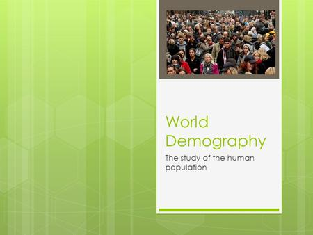World Demography The study of the human population.