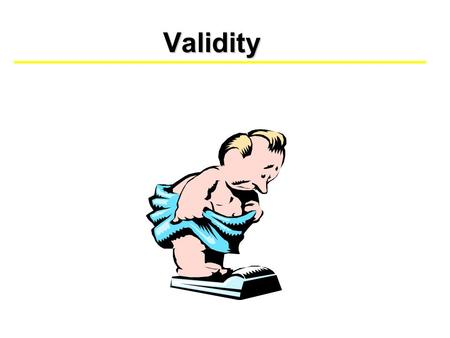 Validity. Determining Validity There are several ways to measure validity. The most commonly addressed include: - Face Validity - Construct & Content.
