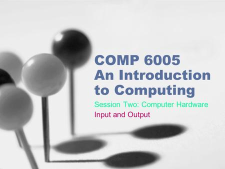 COMP 6005 An Introduction to Computing Session Two: Computer Hardware Input and Output.