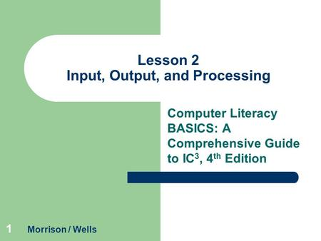 1 Lesson 2 Input, Output, and Processing Computer Literacy BASICS: A Comprehensive Guide to IC 3, 4 th Edition Morrison / Wells.