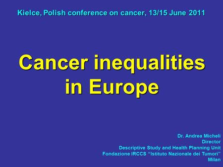 Cancer inequalities in Europe Kielce, Polish conference on cancer, 13/15 June 2011 Dr. Andrea Micheli Director Descriptive Study and Health Planning Unit.