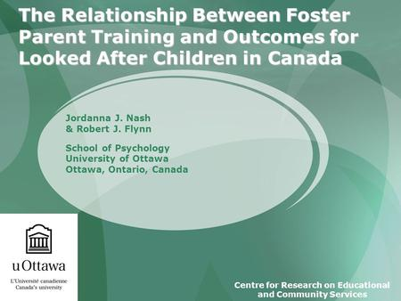 The Relationship Between Foster Parent Training and Outcomes for Looked After Children in Canada Jordanna J. Nash & Robert J. Flynn School of Psychology.