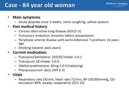 Case - 84 year old woman Main symptoms – Acute dyspnea since 2 weeks, some coughing, yellow sputum Past medical history – Chronic obstructive lung disease.