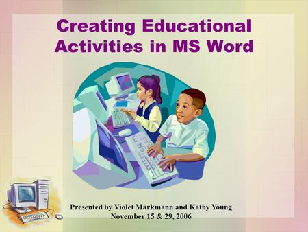 Creating Educational Activities in MS Word Presented by Violet Markmann and Kathy Young November 15 & 29, 2006.