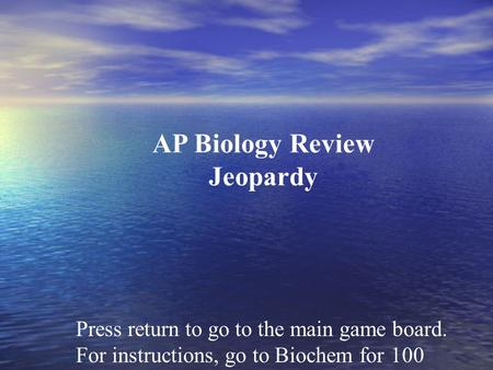 Press return to go to the main game board. For instructions, go to Biochem for 100 AP Biology Review Jeopardy.