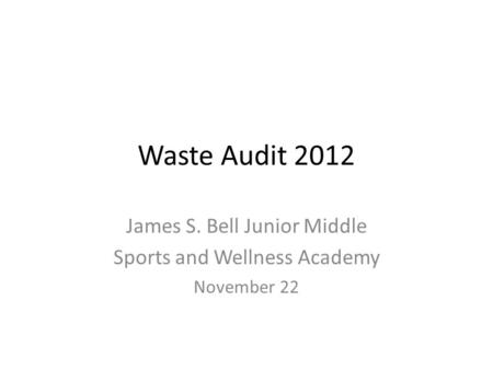 Waste Audit 2012 James S. Bell Junior Middle Sports and Wellness Academy November 22.