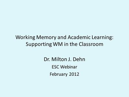 Working Memory and Academic Learning: Supporting WM in the Classroom Dr. Milton J. Dehn ESC Webinar February 2012.