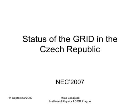 11 September 2007Milos Lokajicek Institute of Physics AS CR Prague Status of the GRID in the Czech Republic NEC'2007.
