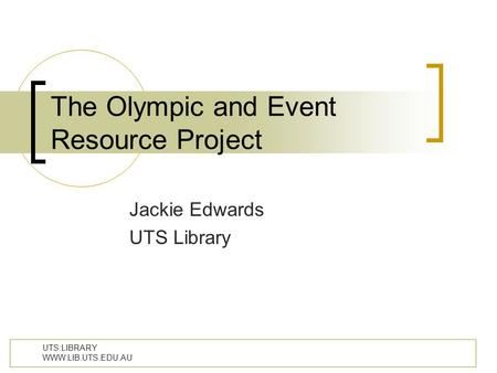 UTS:LIBRARY WWW.LIB.UTS.EDU.AU The Olympic and Event Resource Project Jackie Edwards UTS Library.