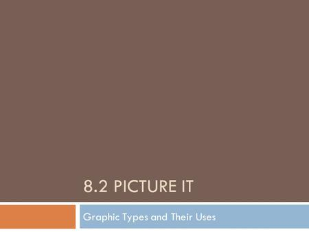 8.2 PICTURE IT Graphic Types and Their Uses. What Are Graphics?  Graphics are pictures/images  They could be images taken on a digital camera or scanned.