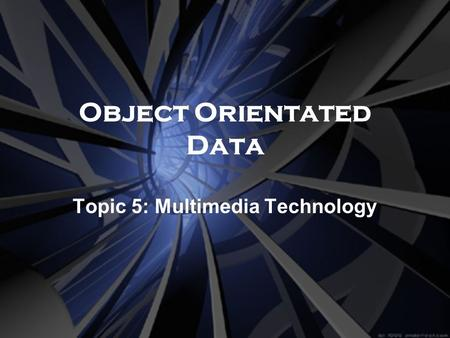 Object Orientated Data Topic 5: Multimedia Technology.