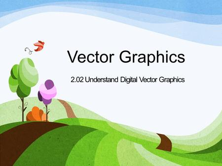 Vector Graphics 2.02 Understand Digital Vector Graphics.