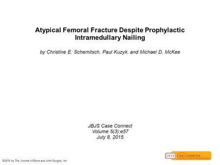 Atypical Femoral Fracture Despite Prophylactic Intramedullary Nailing by Christine E. Schemitsch, Paul Kuzyk, and Michael D. McKee JBJS Case Connect Volume.