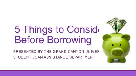 5 Things to Consider Before Borrowing PRESENTED BY THE GRAND CANYON UNIVERSITY STUDENT LOAN ASSISTANCE DEPARTMENT.