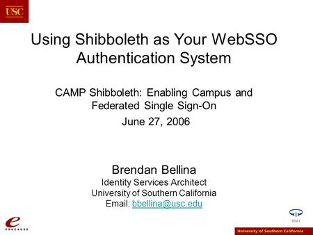 Using Shibboleth as Your WebSSO Authentication System CAMP Shibboleth: Enabling Campus and Federated Single Sign-On June 27, 2006 Brendan Bellina Identity.