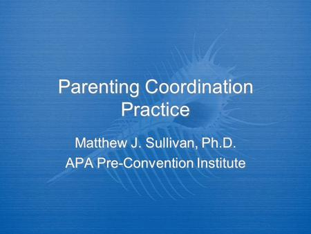 Parenting Coordination Practice Matthew J. Sullivan, Ph.D. APA Pre-Convention Institute Matthew J. Sullivan, Ph.D. APA Pre-Convention Institute.