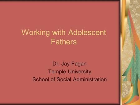Working with Adolescent Fathers Dr. Jay Fagan Temple University School of Social Administration.