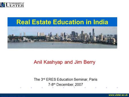 Www.ulster.ac.uk Anil Kashyap and Jim Berry The 3 rd ERES Education Seminar, Paris 7-8 th December, 2007 Real Estate Education in India.