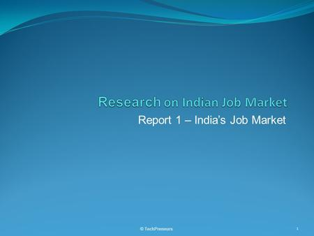 Report 1 – India's Job Market © TechPreneurs 1. Table of Contents  Supply and Demand in Total and by Segments  Regional  Industry  Type of Employees.