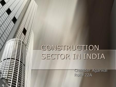 CONSTRUCTION SECTOR IN INDIA Chander Agarwal Chander Agarwal Roll#22A Roll#22A.