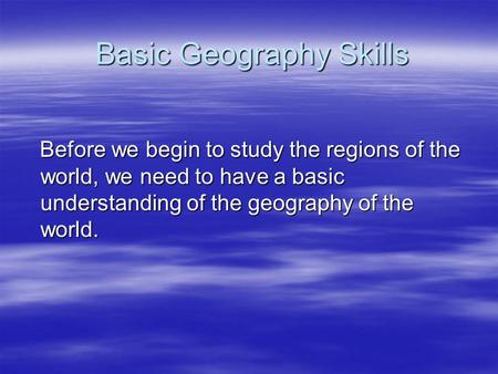 Basic Geography Skills Before we begin to study the regions of the world, we need to have a basic understanding of the geography of the world. Before we.