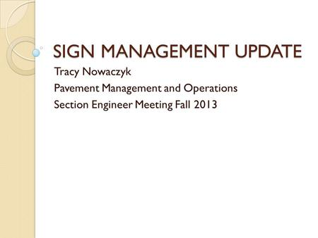 SIGN MANAGEMENT UPDATE Tracy Nowaczyk Pavement Management and Operations Section Engineer Meeting Fall 2013.