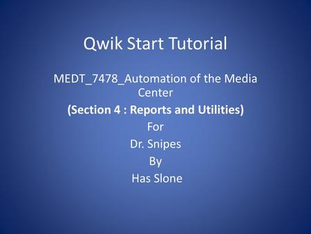 Qwik Start Tutorial MEDT_7478_Automation of the Media Center (Section 4 : Reports and Utilities) For Dr. Snipes By Has Slone.