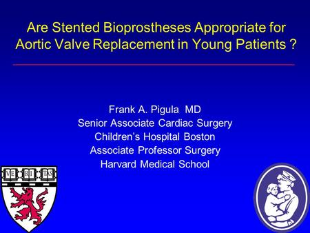Are Stented Bioprostheses Appropriate for Aortic Valve Replacement in Young Patients ? Frank A. Pigula MD Senior Associate Cardiac Surgery Children's Hospital.