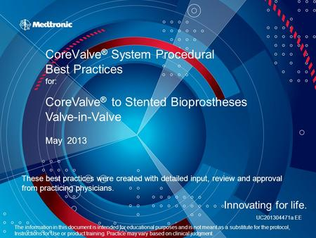 CoreValve ® System Procedural Best Practices for: May 2013 CoreValve ® to Stented Bioprostheses Valve-in-Valve These best practices were created with detailed.
