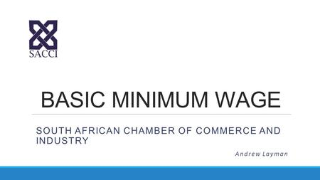 BASIC MINIMUM WAGE SOUTH AFRICAN CHAMBER OF COMMERCE AND INDUSTRY Andrew Layman.